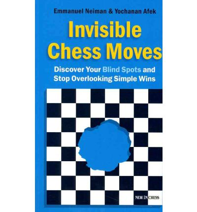 Invisible Chess Moves : Discover Your Blind Spots and Stop Overlooking Simple Wins