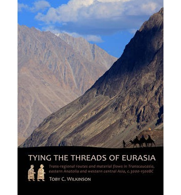 Tying the Threads of Eurasia : Trans-Regional Routes and Material Flows in Transcaucasia, Eastern Anatolia and Western Central Asia, C.3000-1500