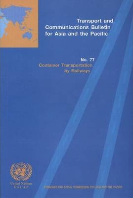 Transport and Communications Bulletin for Asia and the Pacific: Container Transportation by Railways No. 77