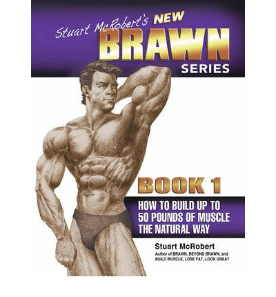 Stuart McRobert's New Brawn Series: How to Build Up to 50 Pounds of Muscle the Natural Way Bk. 1 : Book 1: How to Build Up to 50 Pounds of Muscle the Natural Way