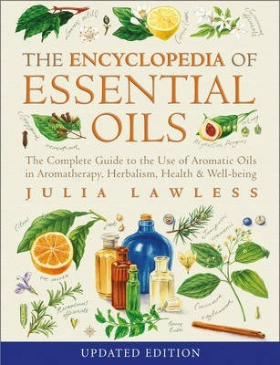 Encyclopedia of Essential Oils : The Complete Guide to the Use of Aromatic Oils in Aromatherapy, Herbalism, Health and Well Being