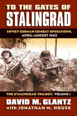 To the Gates of Stalingrad: The Stalingrad Trilogy Volume 1