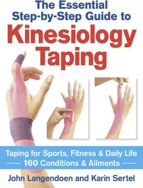 The Essential Step-by-step Guide to Kinesiology Taping : Taping for Sports, Fitness & Daily Life 160 Conditions & Ailments
