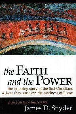 The Faith and the Power: The Inspiring Story of the First Christians & How They Survived the Madness of Rome