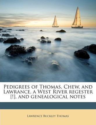 Pedigrees of Thomas, Chew, and Lawrance, a West River Regester [!], and Genealogical Notes