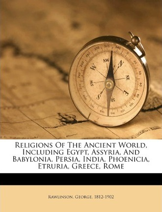 Religions of the Ancient World, Including Egypt, Assyria, and Babylonia, Persia, India, Phoenicia, Etruria, Greece, Rome
