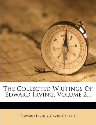 The Collected Writings of Edward Irving, Volume 2...