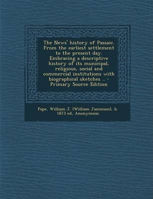 The News' History of Passaic. from the Earliest Settlement to the Present Day. Embracing a Descriptive History of Its Municipal, Religious, Social and Commercial Institutions with Biographical Sketches .. - Primary Source Edition