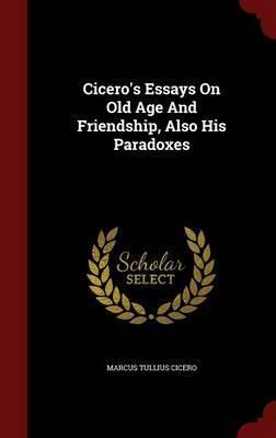 two essays on old age and friendship Two essays on old age & friendship by marcus tullius cicero , evelyn shirley shuckburgh at onreadcom - the best online ebook storage download and read online for free two essays on old age & friendship by marcus tullius cicero , evelyn shirley shuckburgh.