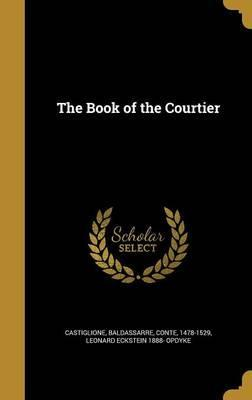 book of the courtier essay The book of the courtier by baldassar castiglione was the book of proper etiquette for men and women from 1528 to the end of the 18th century this book was found in french, latin, spanish, dutch, english, german, and polish.