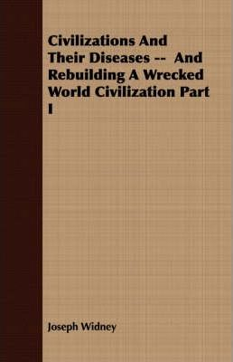 Civilizations And Their Diseases -- And Rebuilding A Wrecked World Civilization Part I