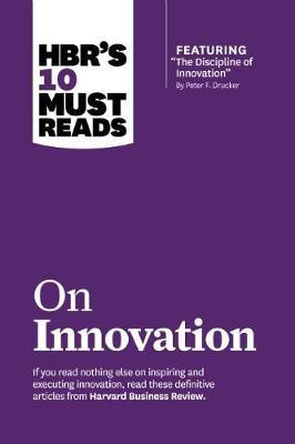 """HBR's 10 Must Reads on Innovation (with Featured Article """"the Discipline of Innovation,"""" by Peter F. Drucker): With Featured Article """"the Discipline of Innovation,"""" by Peter F. Drucker"""