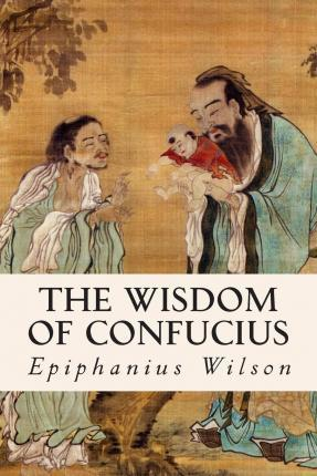 the wisdom of confucius By: confucius (551-479 bc) a treasure trove of wise and pithy sayings, reflections on education, family values, the ideal human being, life and living, politics, art, culture and timeless wisdom, the sayings of confucius is indeed an invaluable addition to your bookshelf.