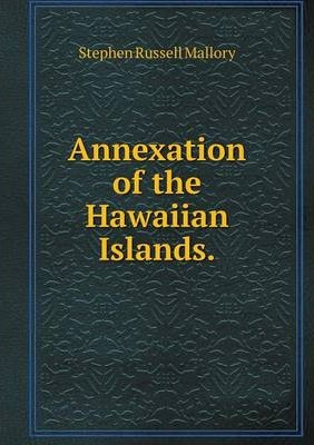 a report on the hawaiian annexation Report abuse transcript of hawaii before annexation  hawaii before annexation kamuela daunhauer 8-22-13 block 2  this all happened when a group of buisness men overthrew the hawaiian monarchy pros and cons pros: unified country easier to follow rules one leader to rule all cons.
