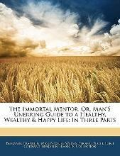 The Immortal Mentor, Or, Man's Unerring Guide to a Healthy, Wealthy & Happy Life