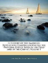 A History of the American Revolution; Comprehending All the Principal Events Both in the Field and in the Cabinet, Volume 1