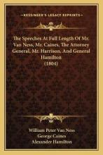 The Speeches at Full Length of Mr. Van Ness, Mr. Caines, the Attorney General, Mr. Harrison, and General Hamilton (1804)