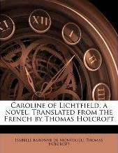 Caroline of Lichtfield, a Novel. Translated from the French by Thomas Holcroft