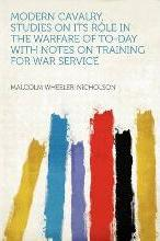 Modern Cavalry, Studies on Its Role in the Warfare of To-Day with Notes on Training for War Service