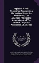 Report of a Joint Committee Representing the National Education Association, the American Philological Association and the Modern Language Association of America