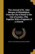 The Journal of Dr. John Morgan of Philadelphia, from the City of Rome to the City of London, 1764, Together with a Fragment of a Journal