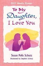 2017 Weekly Planner: To My Daughter, I Love You