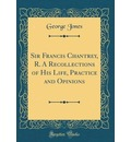 Sir Francis Chantrey, R. a Recollections of His Life, Practice and Opinions (Classic Reprint)