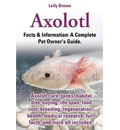 Axolotl. Axolotl Care, Tanks, Habitat, Diet, Buying, Life Span, Food, Cost, Breeding, Regeneration, Health, Medical Research, Fun Facts, and More All