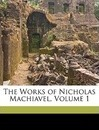 The Works of Nicholas Machiavel, Volume 1 - Niccolo Machiavelli