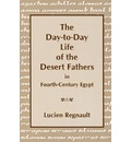 The Day-to-Day Life of the Desert Fathers In Fourth-Century Egypt - Lucien Regnault
